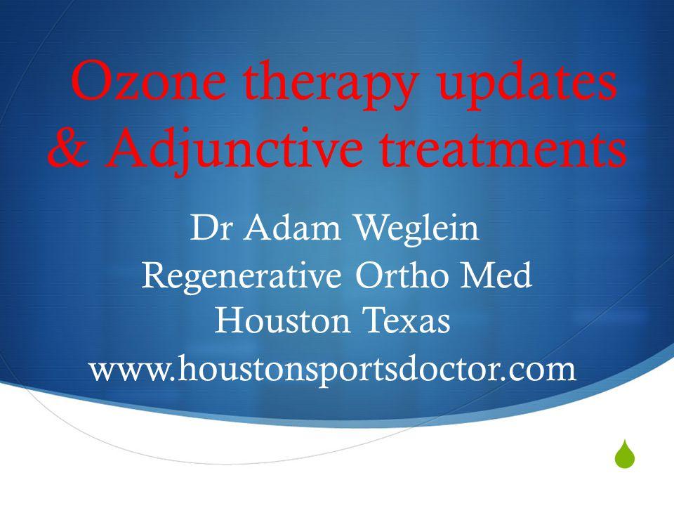  Ozone therapy updates & Adjunctive treatments Dr Adam Weglein Regenerative Ortho Med Houston Texas www.houstonsportsdoctor.com