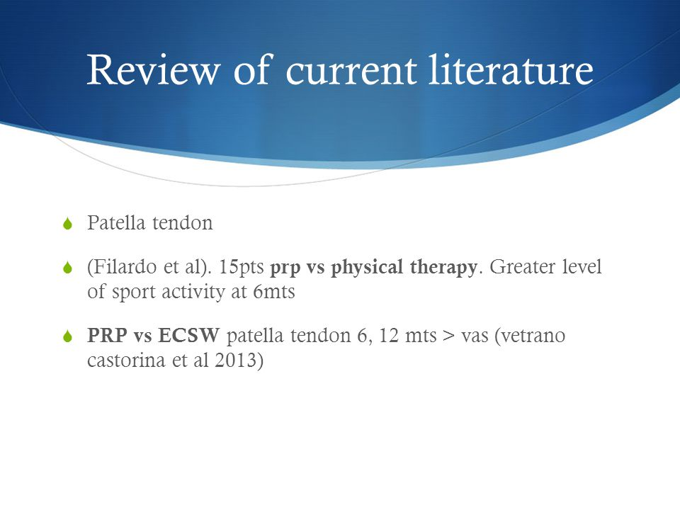 Review of current literature  Patella tendon  (Filardo et al). 15pts prp vs physical therapy. Greater level of sport activity at 6mts  PRP vs ECSW