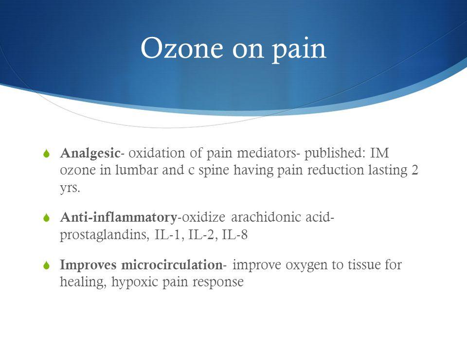 Ozone on pain  Analgesic - oxidation of pain mediators- published: IM ozone in lumbar and c spine having pain reduction lasting 2 yrs.  Anti-inflamm