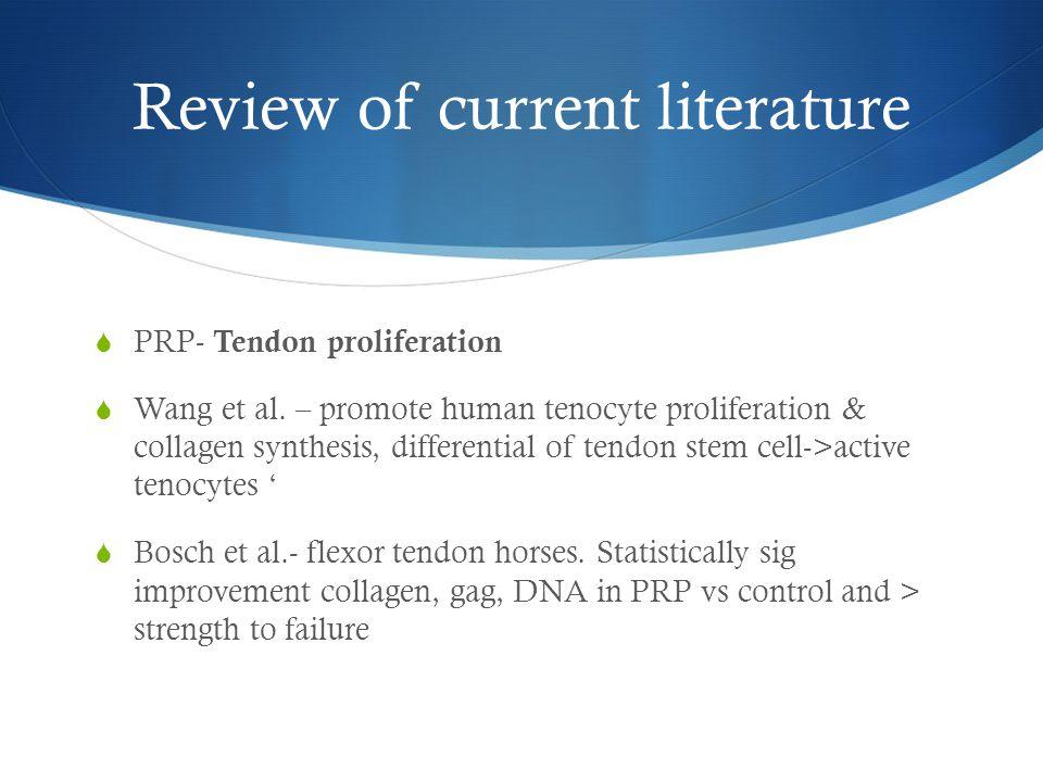 Review of current literature  PRP- Tendon proliferation  Wang et al. – promote human tenocyte proliferation & collagen synthesis, differential of te