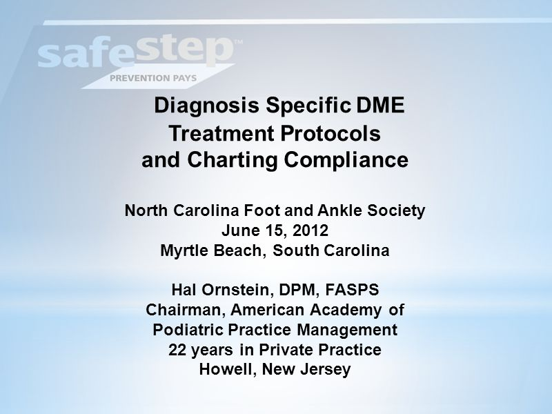 Diagnosis Specific DME Treatment Protocols and Charting Compliance North Carolina Foot and Ankle Society June 15, 2012 Myrtle Beach, South Carolina Hal Ornstein, DPM, FASPS Chairman, American Academy of Podiatric Practice Management 22 years in Private Practice Howell, New Jersey