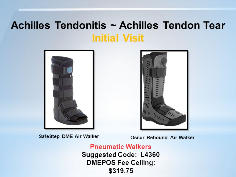 Achilles Tendonitis ~ Achilles Tendon Tear Initial Visit Pneumatic Walkers Suggested Code: L4360 DMEPOS Fee Ceiling: $319.75 Ossur Rebound Air Walker SafeStep DME Air Walker
