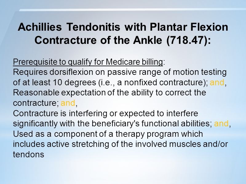 Achillies Tendonitis with Plantar Flexion Contracture of the Ankle (718.47): Prerequisite to qualify for Medicare billing: Requires dorsiflexion on passive range of motion testing of at least 10 degrees (i.e., a nonfixed contracture); and, Reasonable expectation of the ability to correct the contracture; and, Contracture is interfering or expected to interfere significantly with the beneficiary s functional abilities; and, Used as a component of a therapy program which includes active stretching of the involved muscles and/or tendons