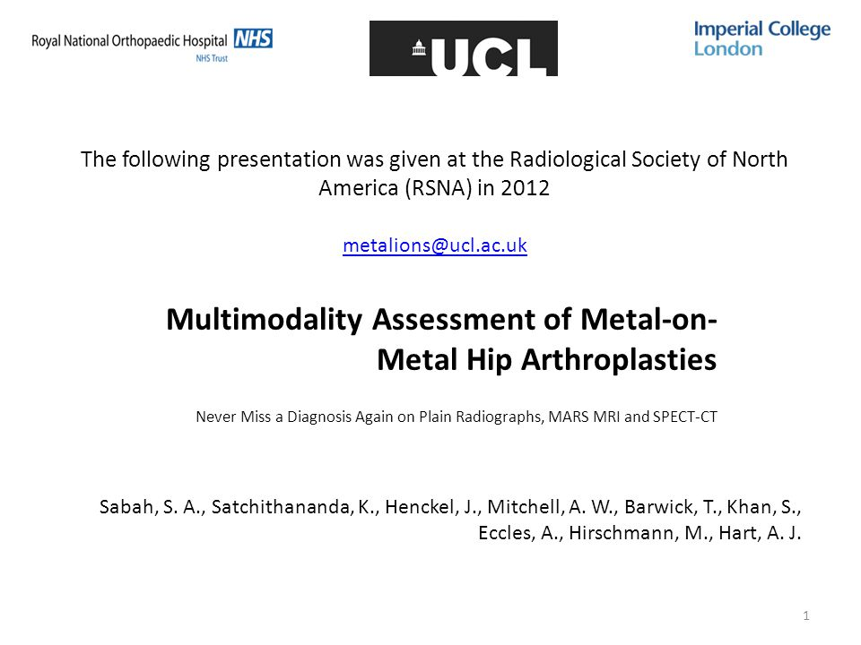 1 The following presentation was given at the Radiological Society of North America (RSNA) in 2012 metalions@ucl.ac.uk Multimodality Assessment of Metal-on- Metal Hip Arthroplasties Never Miss a Diagnosis Again on Plain Radiographs, MARS MRI and SPECT-CT Sabah, S.