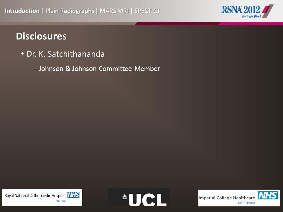 Disclosures Dr. K. Satchithananda Dr. K. Satchithananda – Johnson & Johnson Committee Member Introduction | Plain Radiographs | MARS MRI | SPECT-CT