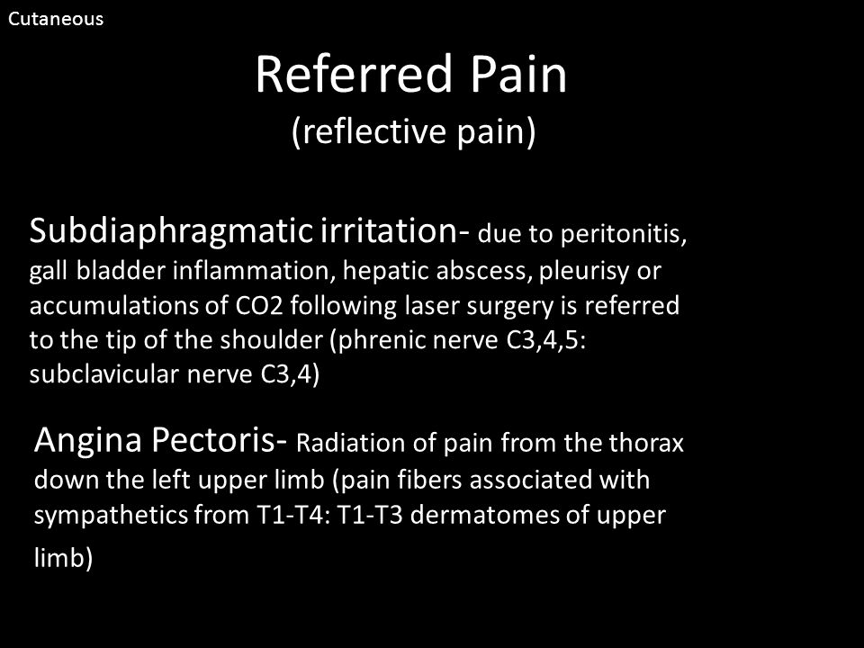 Referred Pain (reflective pain) Subdiaphragmatic irritation- due to peritonitis, gall bladder inflammation, hepatic abscess, pleurisy or accumulations of CO2 following laser surgery is referred to the tip of the shoulder (phrenic nerve C3,4,5: subclavicular nerve C3,4) Angina Pectoris- Radiation of pain from the thorax down the left upper limb (pain fibers associated with sympathetics from T1-T4: T1-T3 dermatomes of upper limb) Cutaneous