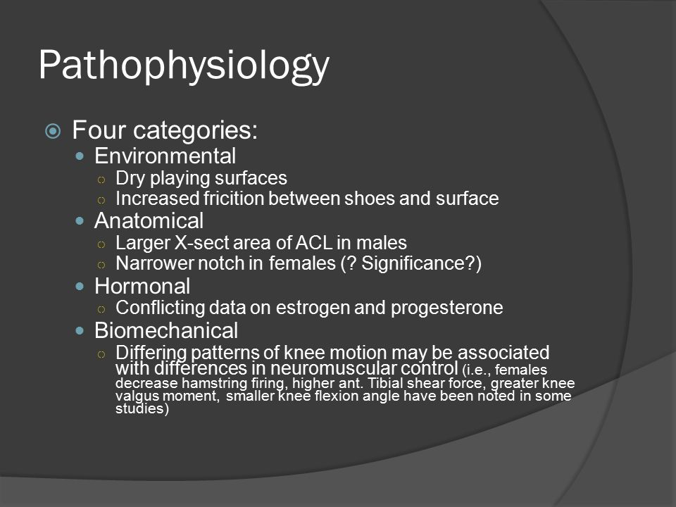  Four categories: Environmental ○ Dry playing surfaces ○ Increased fricition between shoes and surface Anatomical ○ Larger X-sect area of ACL in male