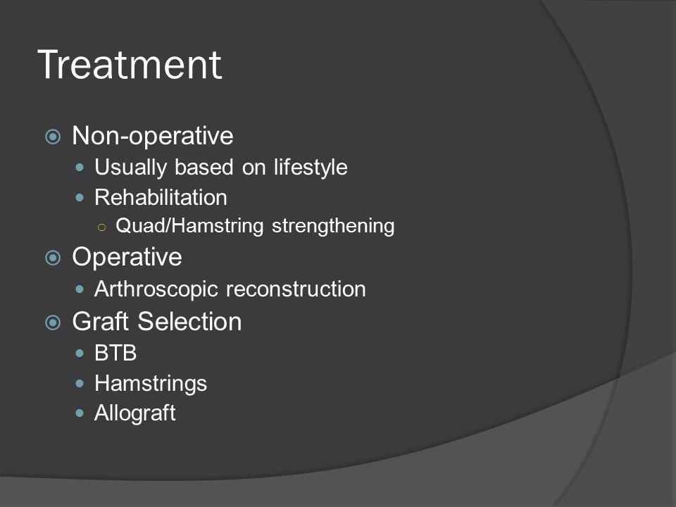  Non-operative Usually based on lifestyle Rehabilitation ○ Quad/Hamstring strengthening  Operative Arthroscopic reconstruction  Graft Selection BTB