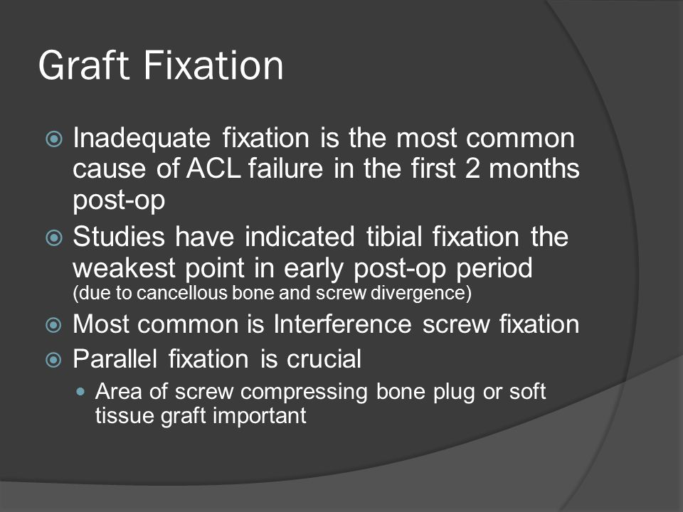  Inadequate fixation is the most common cause of ACL failure in the first 2 months post-op  Studies have indicated tibial fixation the weakest point