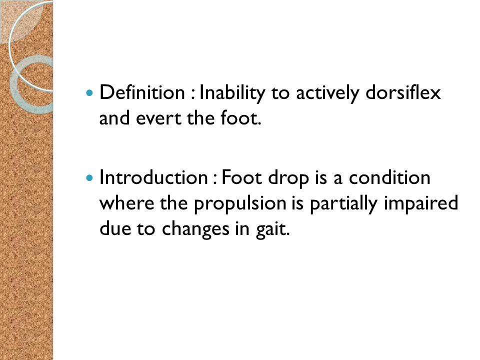 Definition : Inability to actively dorsiflex and evert the foot. Introduction : Foot drop is a condition where the propulsion is partially impaired du