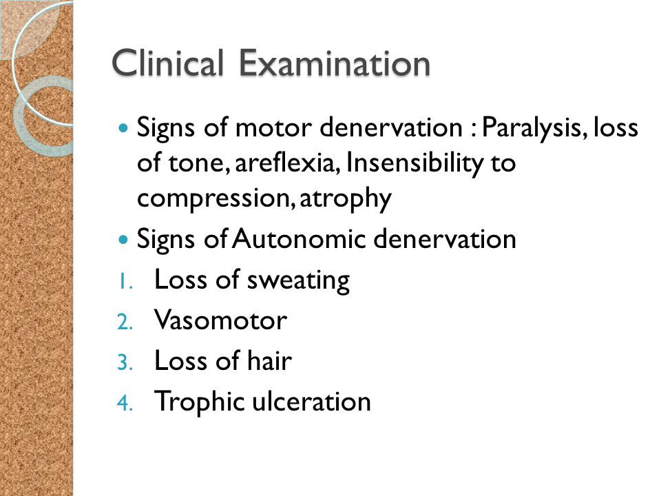 Clinical Examination Signs of motor denervation : Paralysis, loss of tone, areflexia, Insensibility to compression, atrophy Signs of Autonomic denerva