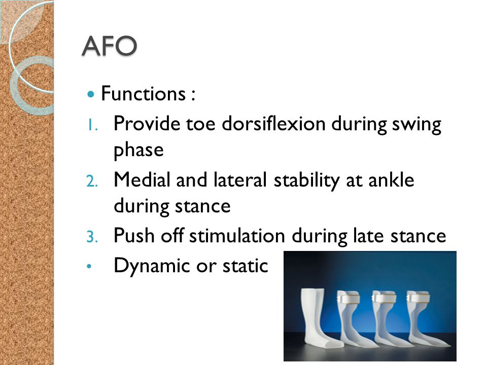 AFO Functions : 1. Provide toe dorsiflexion during swing phase 2. Medial and lateral stability at ankle during stance 3. Push off stimulation during l