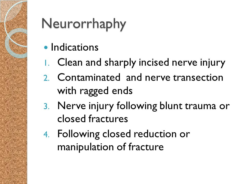 Neurorrhaphy Indications 1. Clean and sharply incised nerve injury 2. Contaminated and nerve transection with ragged ends 3. Nerve injury following bl