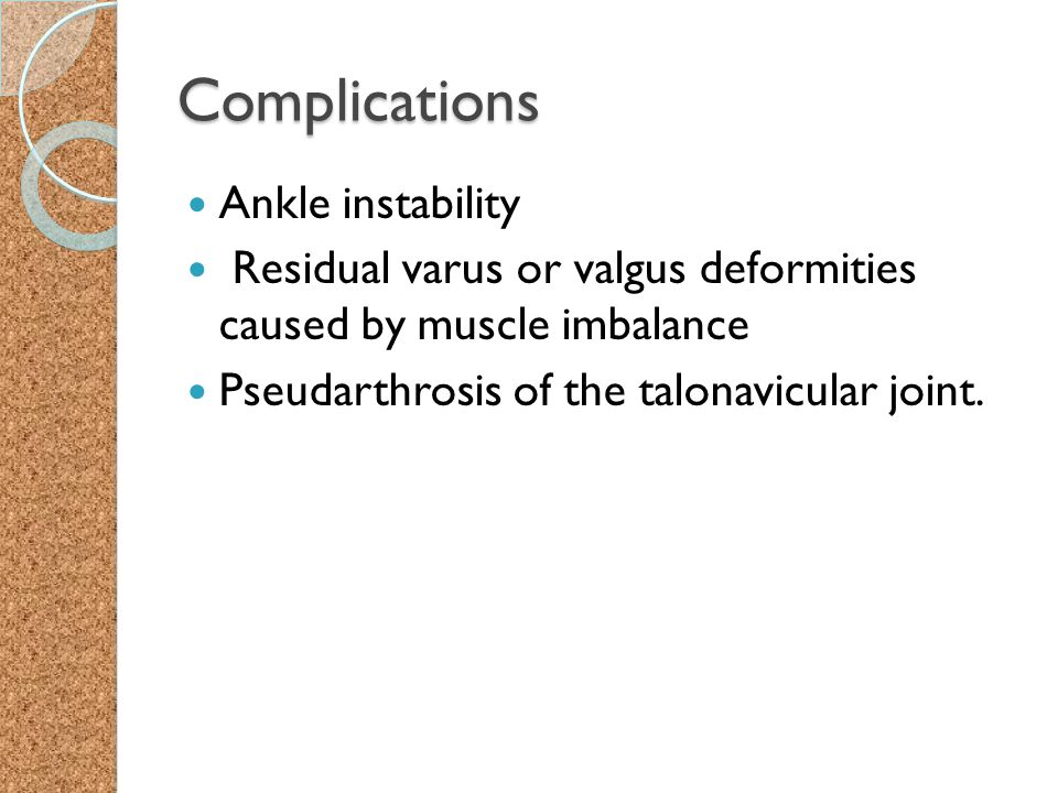 Complications Ankle instability Residual varus or valgus deformities caused by muscle imbalance Pseudarthrosis of the talonavicular joint.