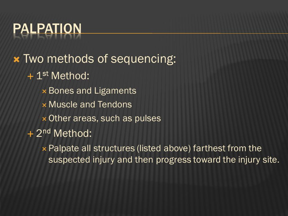  Two methods of sequencing:  1 st Method:  Bones and Ligaments  Muscle and Tendons  Other areas, such as pulses  2 nd Method:  Palpate all structures (listed above) farthest from the suspected injury and then progress toward the injury site.