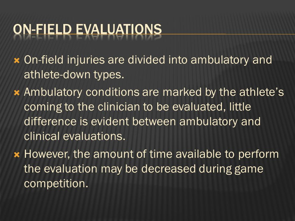  On-Field Evaluation:  Evaluations performed during game/practice competition and the athletic trainer must assist the athlete onto the field.