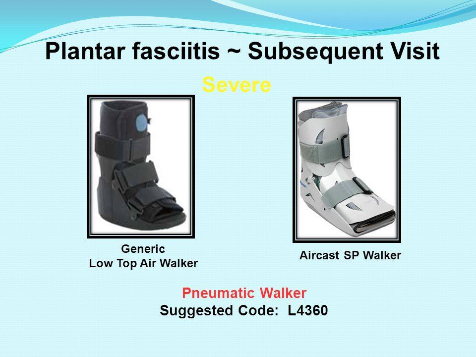 Plantar fasciitis ~ Subsequent Visit Pneumatic Walker Suggested Code: L4360 Severe Aircast SP Walker Generic Low Top Air Walker