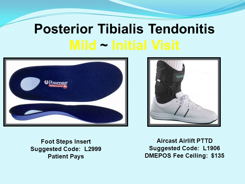 Posterior Tibialis Tendonitis Mild ~ Initial Visit Aircast Airlift PTTD Suggested Code: L1906 DMEPOS Fee Ceiling: $135 Foot Steps Insert Suggested Code: L2999 Patient Pays