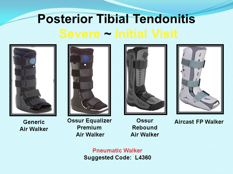 Posterior Tibial Tendonitis Severe ~ Initial Visit Pneumatic Walker Suggested Code: L4360 Aircast FP Walker Ossur Equalizer Premium Air Walker Ossur R