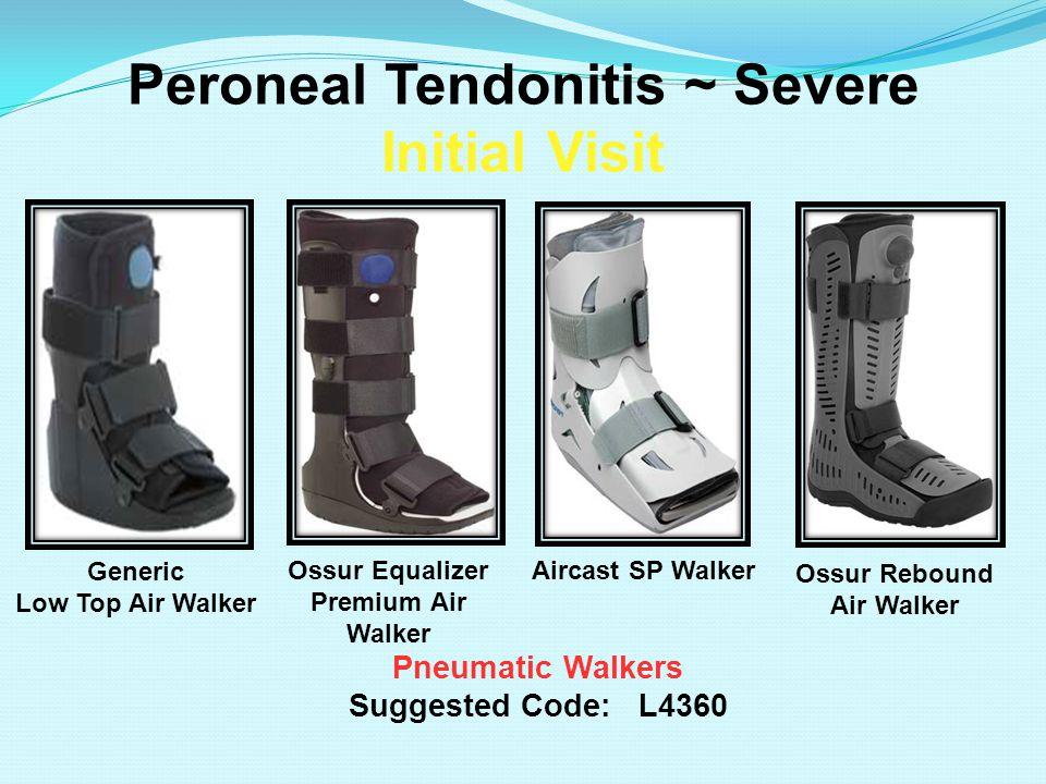 Peroneal Tendonitis ~ Severe Initial Visit Pneumatic Walkers Suggested Code: L4360 Aircast SP Walker Ossur Rebound Air Walker Generic Low Top Air Walk
