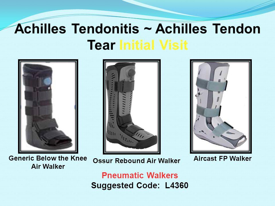 Achilles Tendonitis ~ Achilles Tendon Tear Initial Visit Pneumatic Walkers Suggested Code: L4360 Aircast FP Walker Generic Below the Knee Air Walker O