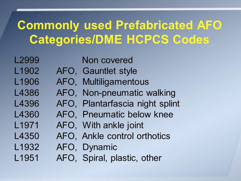 Commonly used Prefabricated AFO Categories/DME HCPCS Codes L2999 Non covered L1902 AFO, Gauntlet style L1906 AFO, Multiligamentous L4386 AFO, Non-pneumatic walking L4396 AFO, Plantarfascia night splint L4360 AFO, Pneumatic below knee L1971 AFO, With ankle joint L4350 AFO, Ankle control orthotics L1932 AFO, Dynamic L1951 AFO, Spiral, plastic, other
