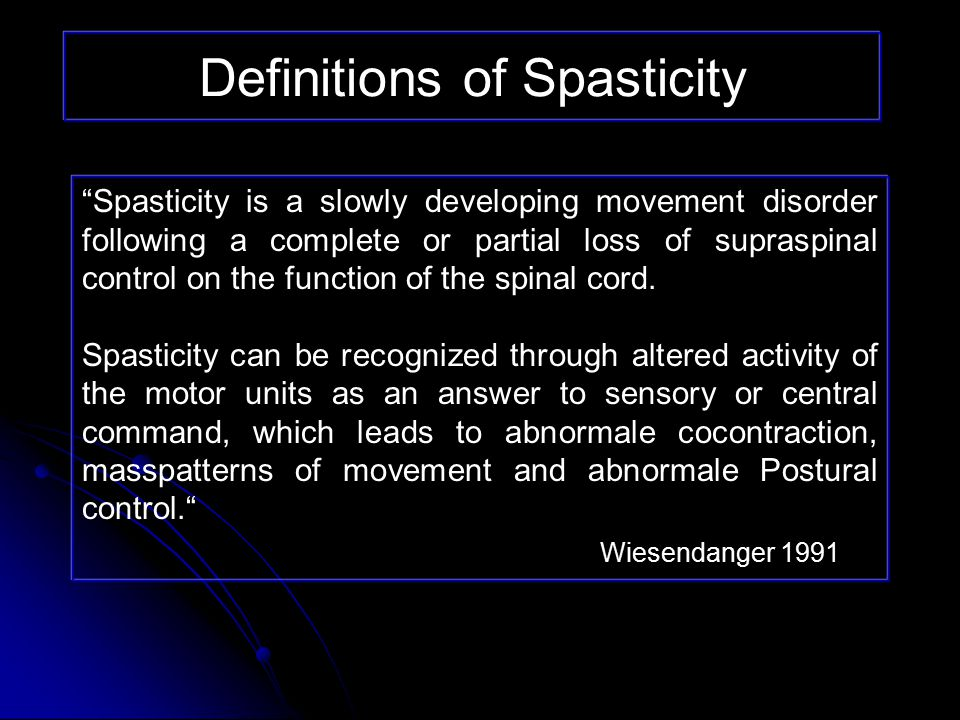 Definitions of Spasticity Classic Definition: Classic Definition: Increased resistance of a limb to externally imposed passive joint movement Increased resistance of a limb to externally imposed passive joint movement Resistance increases with increasing amplitude and velocity Resistance increases with increasing amplitude and velocity Often accompanied by increased tendon jerks and clonus Often accompanied by increased tendon jerks and clonus Lance 1980
