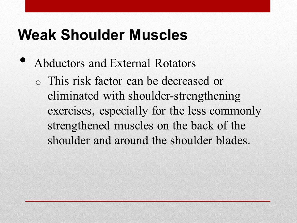Weak Shoulder Muscles Abductors and External Rotators o This risk factor can be decreased or eliminated with shoulder-strengthening exercises, especially for the less commonly strengthened muscles on the back of the shoulder and around the shoulder blades.