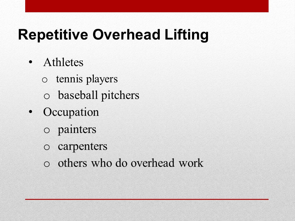 Repetitive Overhead Lifting Athletes o tennis players o baseball pitchers Occupation o painters o carpenters o others who do overhead work