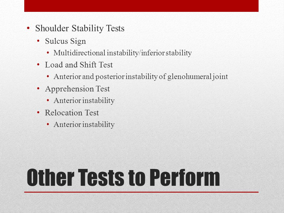 Other Tests to Perform Shoulder Stability Tests Sulcus Sign Multidirectional instability/inferior stability Load and Shift Test Anterior and posterior instability of glenohumeral joint Apprehension Test Anterior instability Relocation Test Anterior instability