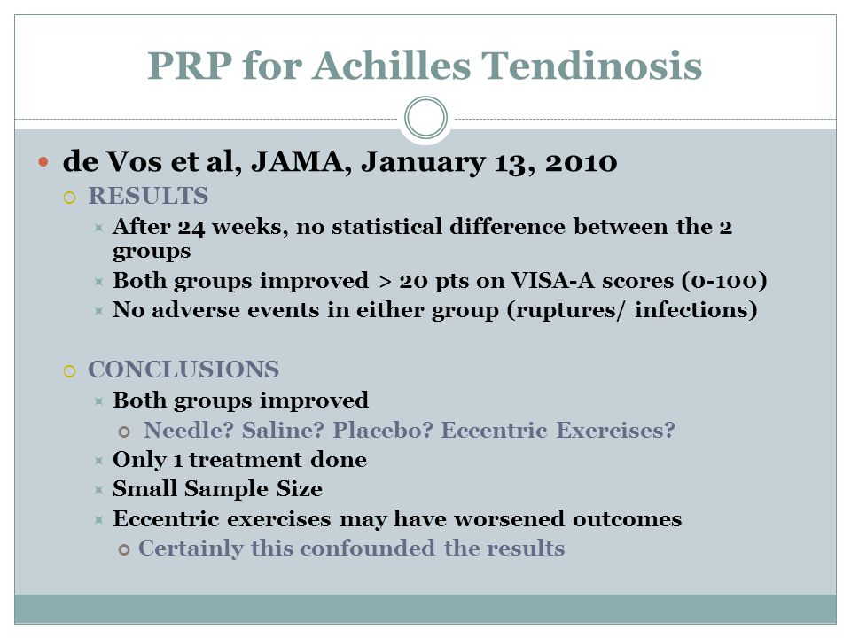 PRP for Achilles Tendinosis de Vos et al, JAMA, January 13, 2010  RESULTS  After 24 weeks, no statistical difference between the 2 groups  Both groups improved > 20 pts on VISA-A scores (0-100)  No adverse events in either group (ruptures/ infections)  CONCLUSIONS  Both groups improved Needle.