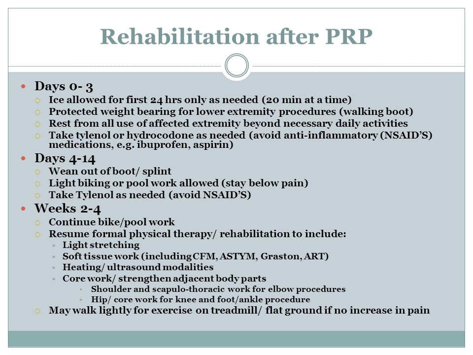 Rehabilitation after PRP Days 0- 3  Ice allowed for first 24 hrs only as needed (20 min at a time)  Protected weight bearing for lower extremity procedures (walking boot)  Rest from all use of affected extremity beyond necessary daily activities  Take tylenol or hydrocodone as needed (avoid anti-inflammatory (NSAID'S) medications, e.g.