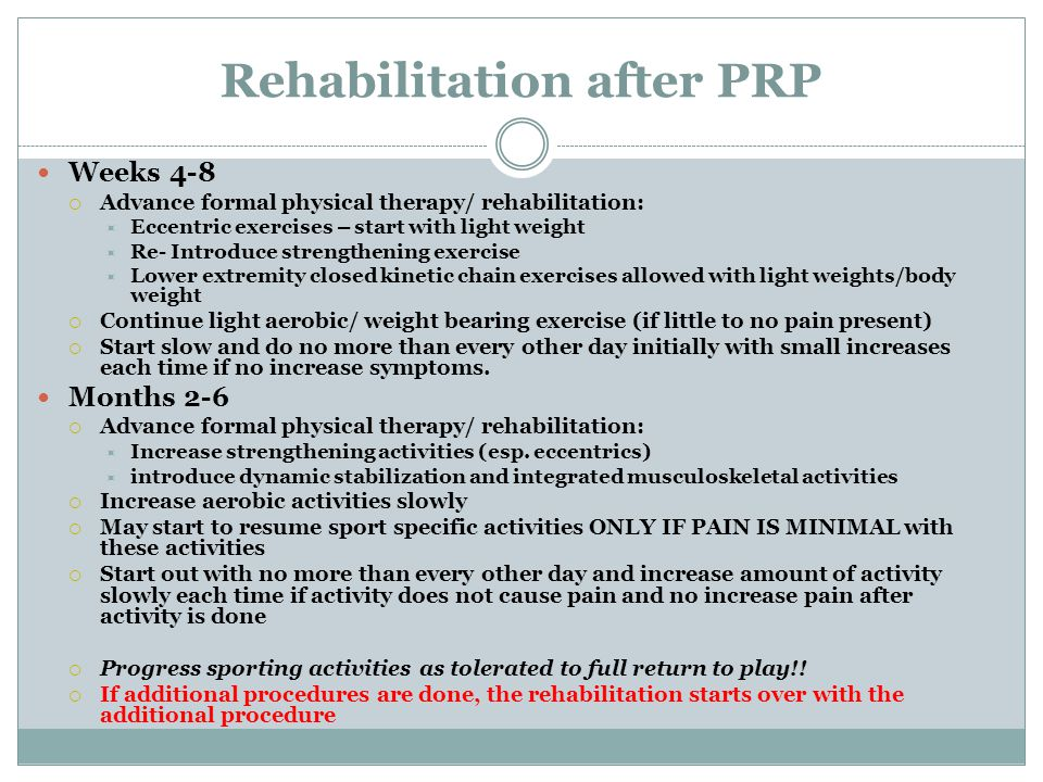Rehabilitation after PRP Weeks 4-8  Advance formal physical therapy/ rehabilitation:  Eccentric exercises – start with light weight  Re- Introduce strengthening exercise  Lower extremity closed kinetic chain exercises allowed with light weights/body weight  Continue light aerobic/ weight bearing exercise (if little to no pain present)  Start slow and do no more than every other day initially with small increases each time if no increase symptoms.