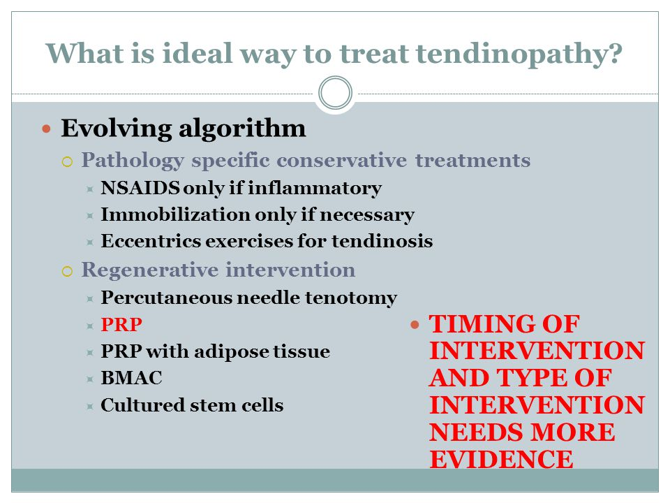 Evolving algorithm  Pathology specific conservative treatments  NSAIDS only if inflammatory  Immobilization only if necessary  Eccentrics exercises for tendinosis  Regenerative intervention  Percutaneous needle tenotomy  PRP  PRP with adipose tissue  BMAC  Cultured stem cells What is ideal way to treat tendinopathy.