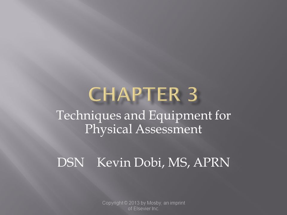 Copyright © 2013 by Mosby, an imprint of Elsevier Inc. Techniques and Equipment for Physical Assessment DSN Kevin Dobi, MS, APRN