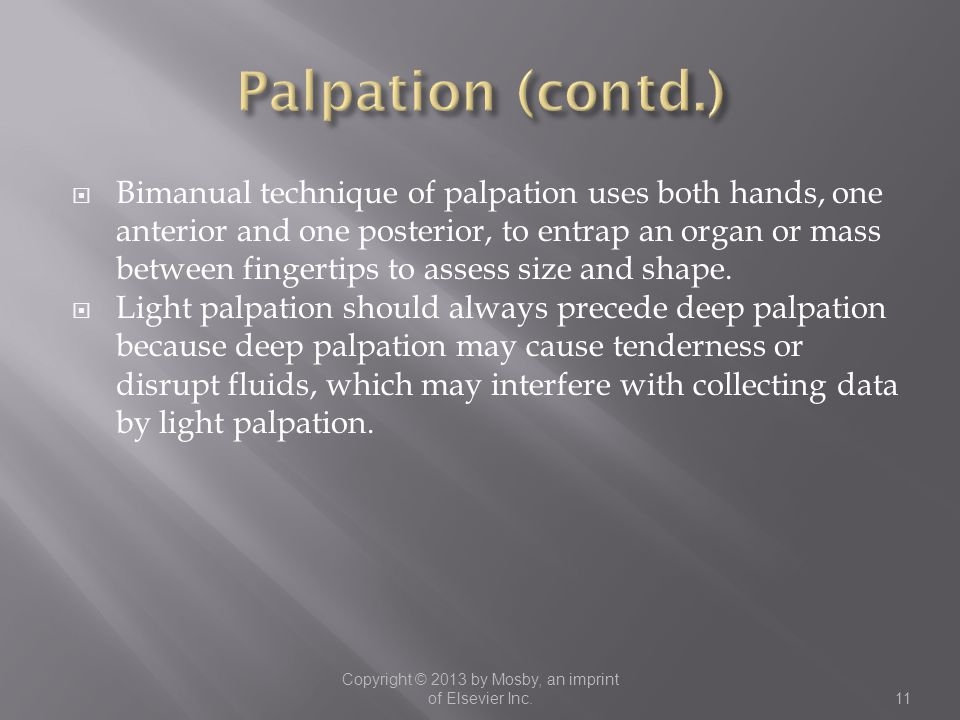  Bimanual technique of palpation uses both hands, one anterior and one posterior, to entrap an organ or mass between fingertips to assess size and sh