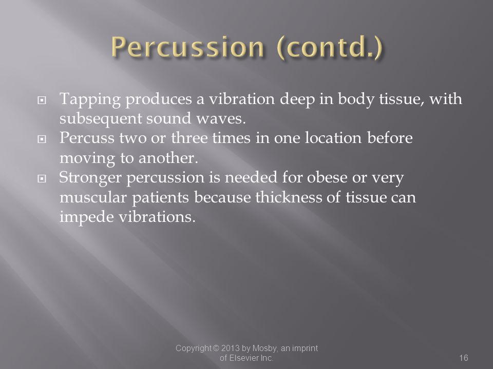  Tapping produces a vibration deep in body tissue, with subsequent sound waves.  Percuss two or three times in one location before moving to another
