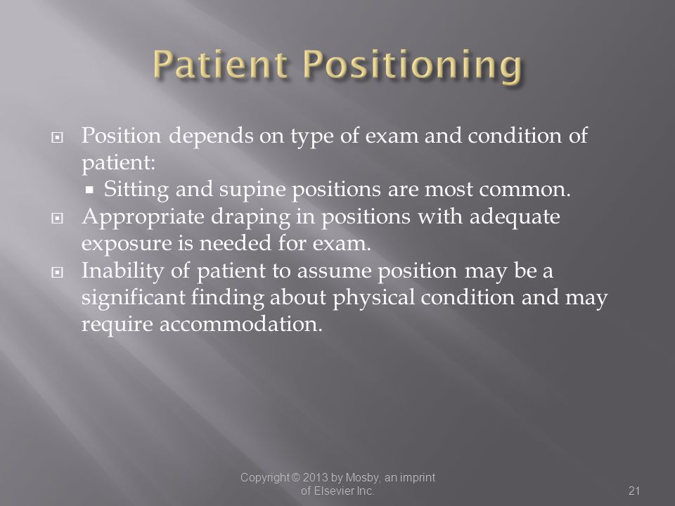  Position depends on type of exam and condition of patient:  Sitting and supine positions are most common.  Appropriate draping in positions with a