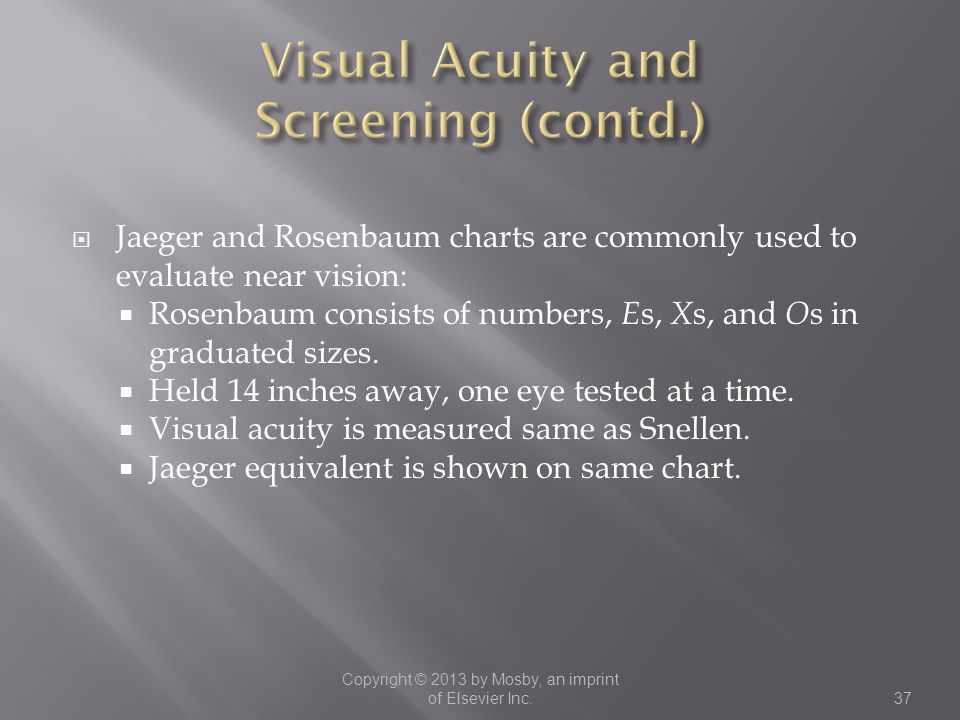 Jaeger and Rosenbaum charts are commonly used to evaluate near vision:  Rosenbaum consists of numbers, E s, X s, and O s in graduated sizes.  Held