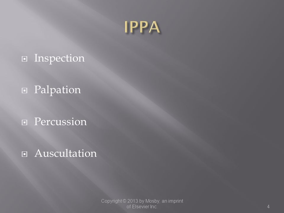  Inspection  Palpation  Percussion  Auscultation Copyright © 2013 by Mosby, an imprint of Elsevier Inc.4