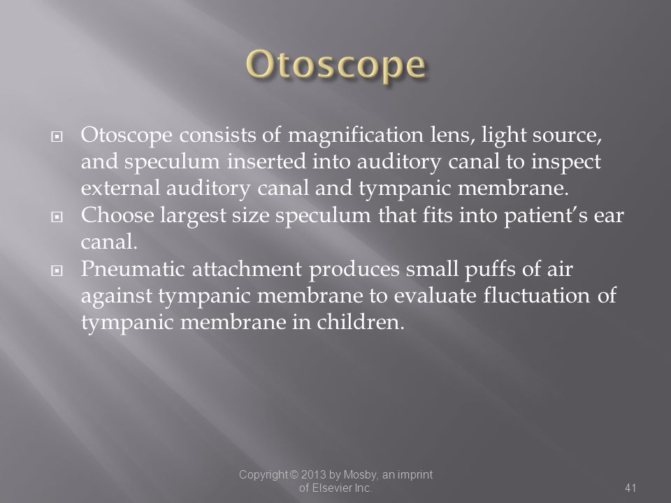  Otoscope consists of magnification lens, light source, and speculum inserted into auditory canal to inspect external auditory canal and tympanic mem