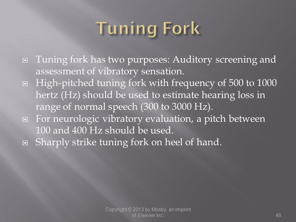  Tuning fork has two purposes: Auditory screening and assessment of vibratory sensation.  High-pitched tuning fork with frequency of 500 to 1000 her