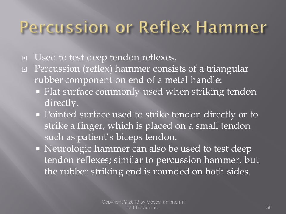  Used to test deep tendon reflexes.  Percussion (reflex) hammer consists of a triangular rubber component on end of a metal handle:  Flat surface c