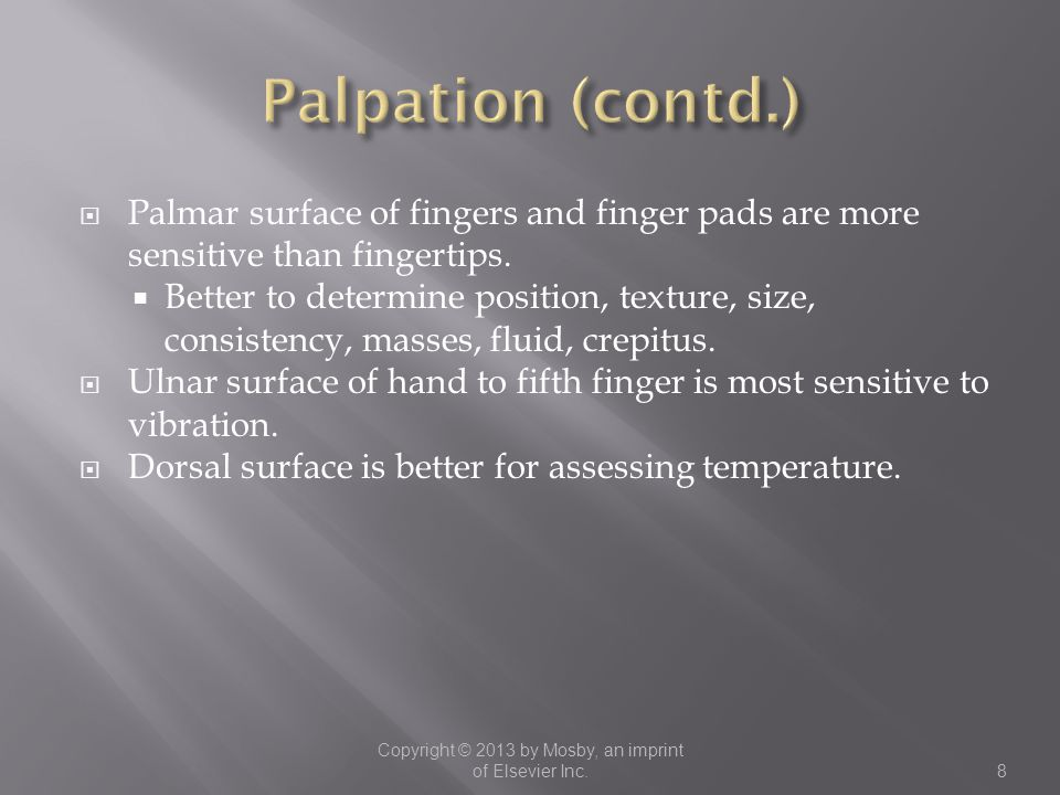  Palmar surface of fingers and finger pads are more sensitive than fingertips.  Better to determine position, texture, size, consistency, masses, fl