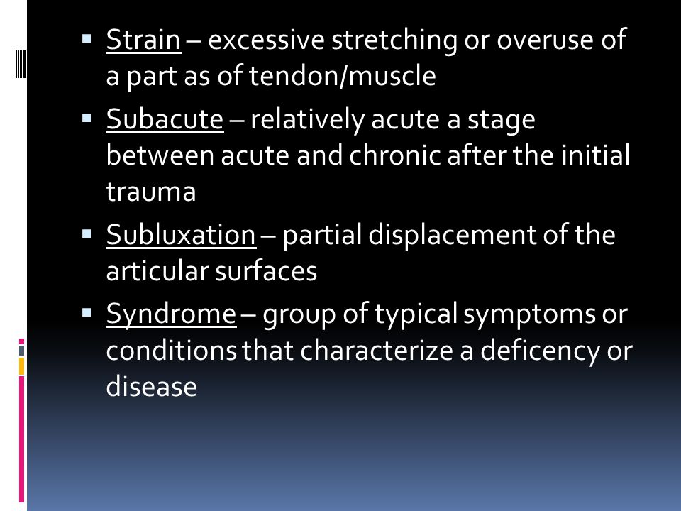  Strain – excessive stretching or overuse of a part as of tendon/muscle  Subacute – relatively acute a stage between acute and chronic after the ini