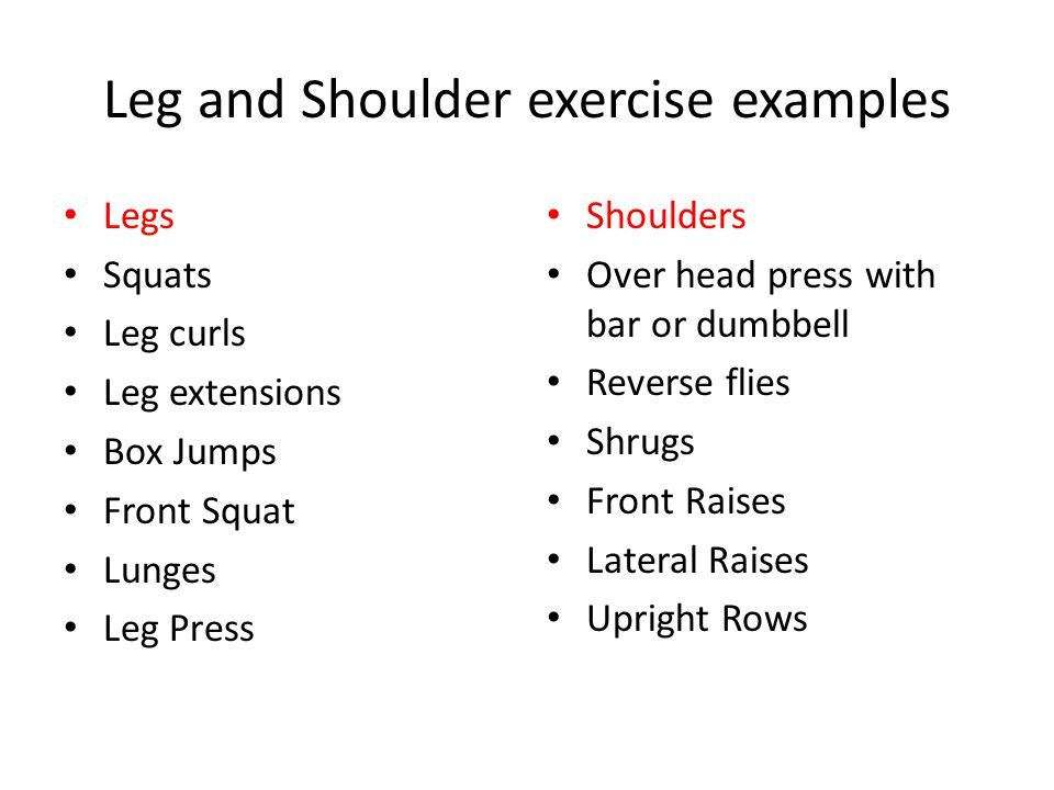 Leg and Shoulder exercise examples Legs Squats Leg curls Leg extensions Box Jumps Front Squat Lunges Leg Press Shoulders Over head press with bar or dumbbell Reverse flies Shrugs Front Raises Lateral Raises Upright Rows