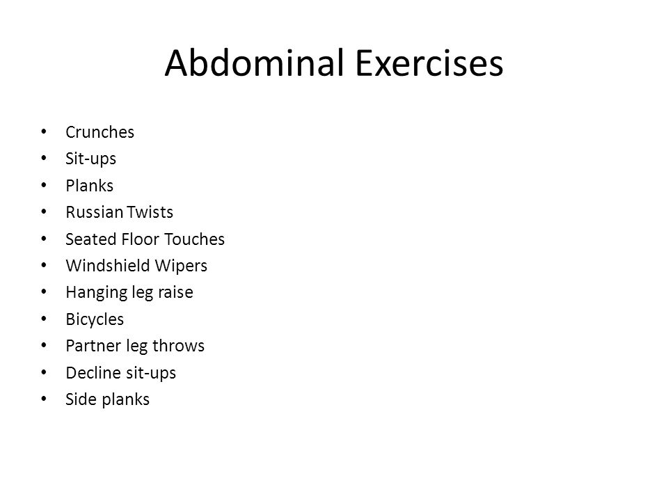 Abdominal Exercises Crunches Sit-ups Planks Russian Twists Seated Floor Touches Windshield Wipers Hanging leg raise Bicycles Partner leg throws Decline sit-ups Side planks