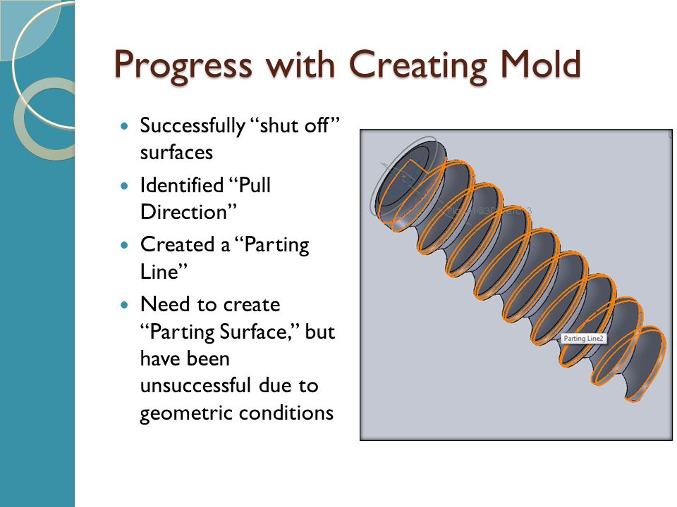 Progress with Creating Mold Successfully shut off surfaces Identified Pull Direction Created a Parting Line Need to create Parting Surface, but have been unsuccessful due to geometric conditions