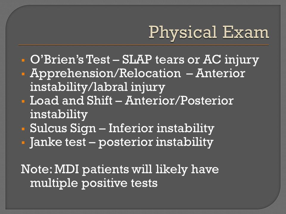  O'Brien's Test – SLAP tears or AC injury  Apprehension/Relocation – Anterior instability/labral injury  Load and Shift – Anterior/Posterior instab