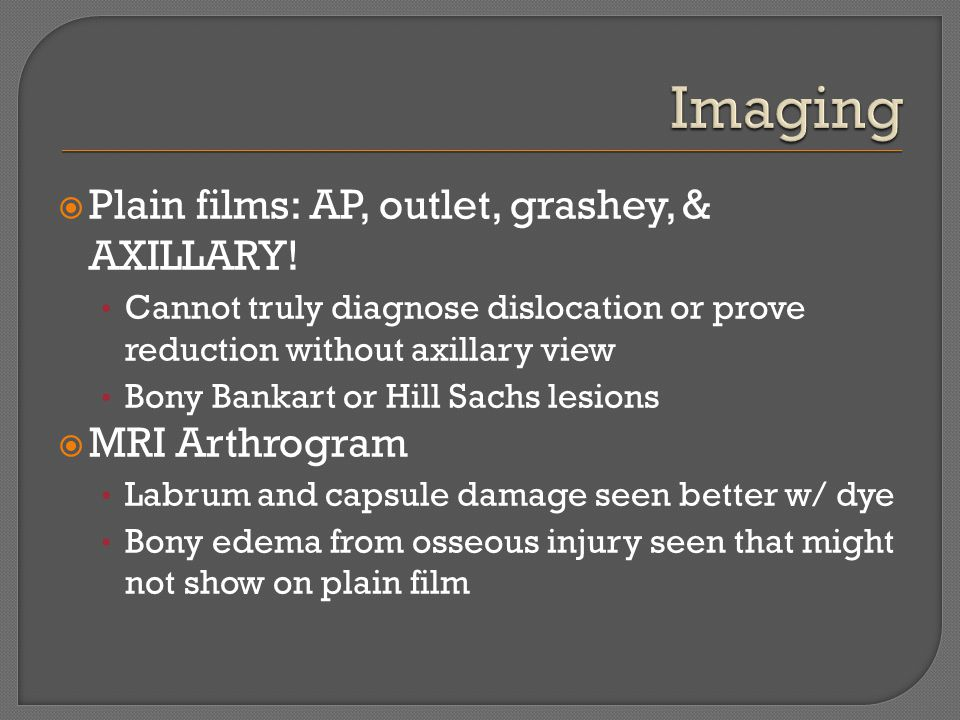  Plain films: AP, outlet, grashey, & AXILLARY! Cannot truly diagnose dislocation or prove reduction without axillary view Bony Bankart or Hill Sachs
